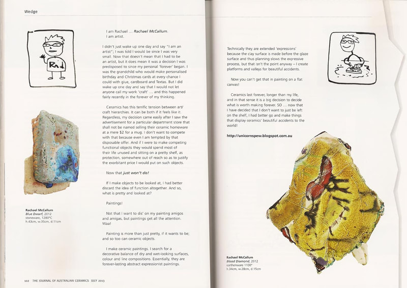 "My passion for ceramics, individuality and colour was further enabled by the encouragement of the Journal of Australian Ceramics who publish my writings on occasion.  I have mostly written about myself as an artist, the experience of being a ceramic artist and a ""call to arms"" for experimentation of Australian ceramic identity within the global art scene."